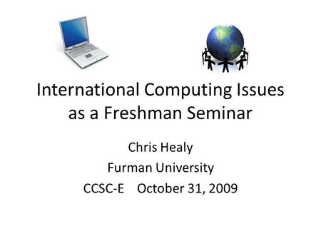 International Computing Issues as a Freshman Seminar Chris Healy Furman University CCSC-E October 31, 2009.