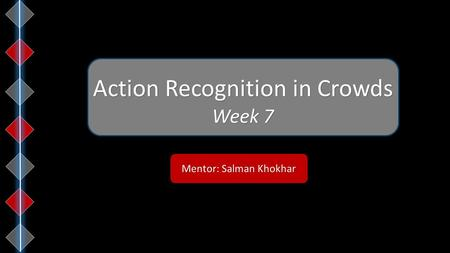 Mentor: Salman Khokhar Action Recognition in Crowds Week 7.
