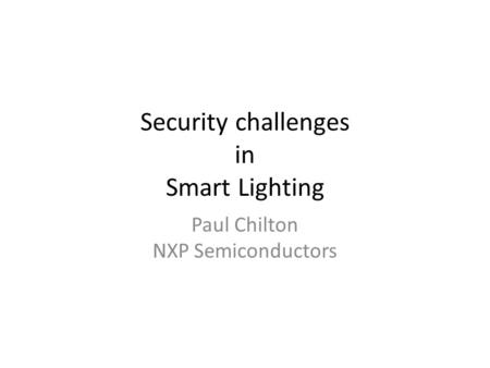 Security challenges in Smart Lighting Paul Chilton NXP Semiconductors.