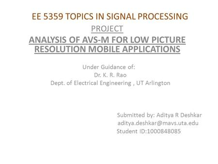 EE 5359 TOPICS IN SIGNAL PROCESSING PROJECT ANALYSIS OF AVS-M FOR LOW PICTURE RESOLUTION MOBILE APPLICATIONS Under Guidance of: Dr. K. R. Rao Dept. of.