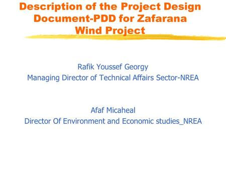 Description of the Project Design Document-PDD for Zafarana Wind Project Rafik Youssef Georgy Managing Director of Technical Affairs Sector-NREA Afaf Micaheal.