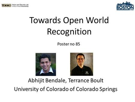 Towards Open World Recognition Abhijit Bendale, Terrance Boult University of Colorado of Colorado Springs Poster no 85.