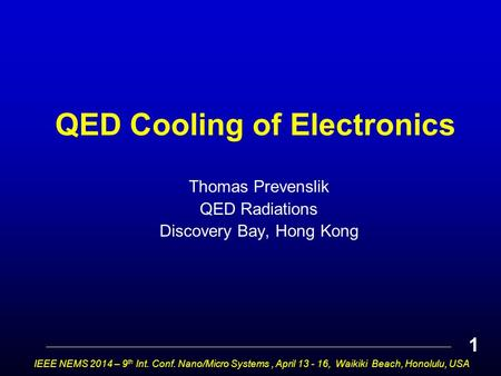 QED Cooling of Electronics Thomas Prevenslik QED Radiations Discovery Bay, Hong Kong IEEE NEMS 2014 – 9 th Int. Conf. Nano/Micro Systems, April 13 - 16,