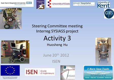 Steering Committee meeting Interreg SYSIASS project Activity 3 Huosheng Hu June 20 th 2012 ISEN 1 Part-financed by the European Regional Development Fund.
