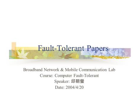 Fault-Tolerant Papers Broadband Network & Mobile Communication Lab Course: Computer Fault-Tolerant Speaker: 邱朝螢 Date: 2004/4/20.