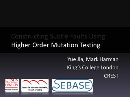 Yue Jia, Mark Harman King's College London CREST Constructing Subtle Faults Using Higher Order Mutation Testing Higher Order Mutation Testing.