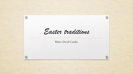 Easter traditions Babes David Catalin. Easter Easter is a Christian festival and holiday celebrating the resurrection of Jesus Christ on the third day.