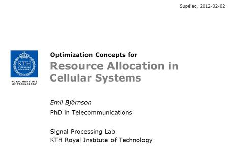 Resource Allocation in Cellular Systems Emil Björnson PhD in Telecommunications Signal Processing Lab KTH Royal Institute of Technology Supélec, 2012-02-02.