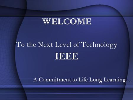 WELCOME To the Next Level of Technology IEEE A Commitment to Life Long Learning…