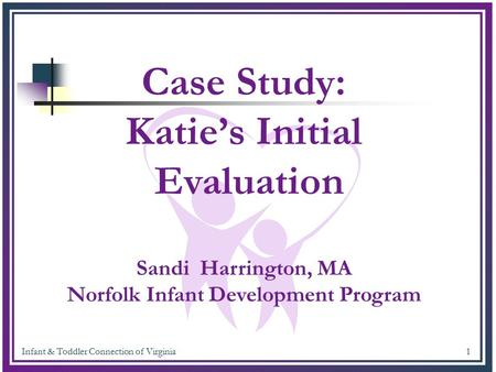 Infant & Toddler Connection of Virginia 1 Case Study: Katie's Initial Evaluation Sandi Harrington, MA Norfolk Infant Development Program.