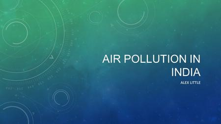 AIR POLLUTION IN INDIA ALEX LITTLE. CAUSE India's air pollution has many causes: Fuel Wood, Biomass burring and the use of many cars.