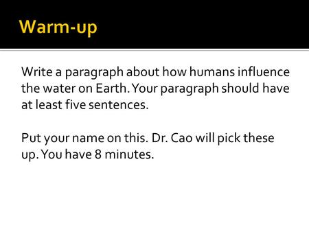 Write a paragraph about how humans influence the water on Earth. Your paragraph should have at least five sentences. Put your name on this. Dr. Cao will.