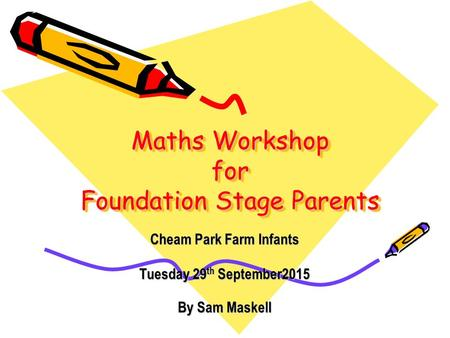 Maths Workshop for Foundation Stage Parents Cheam Park Farm Infants Tuesday 29 th September2015 By Sam Maskell.
