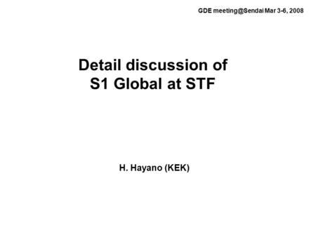 Detail discussion of S1 Global at STF H. Hayano (KEK) GDE Mar 3-6, 2008.