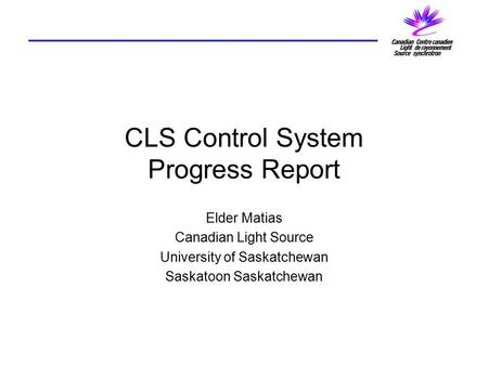 CLS Control System Progress Report Elder Matias Canadian Light Source University of Saskatchewan Saskatoon Saskatchewan.