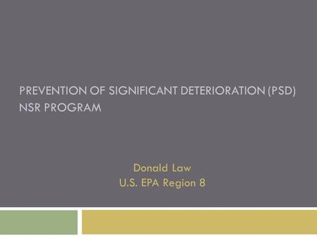 PREVENTION OF SIGNIFICANT DETERIORATION (PSD) NSR PROGRAM Donald Law U.S. EPA Region 8.