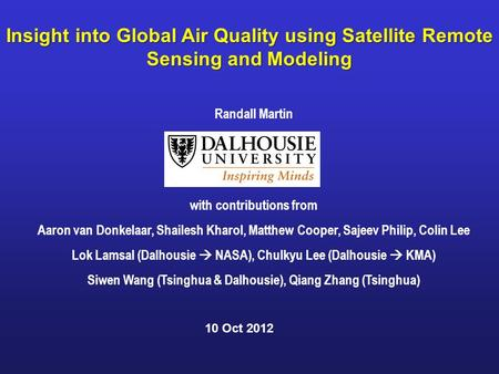 Insight into Global Air Quality using Satellite Remote Sensing and Modeling Randall Martin with contributions from Aaron van Donkelaar, Shailesh Kharol,