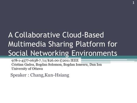 A Collaborative Cloud-Based Multimedia Sharing Platform for Social Networking Environments Speaker : Chang,Kun-Hsiang 978-1-4577-0638-7 /11/$26.00 ©2011.