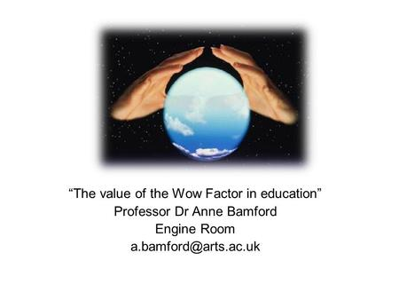 """The value of the Wow Factor in education"" Professor Dr Anne Bamford Engine Room"