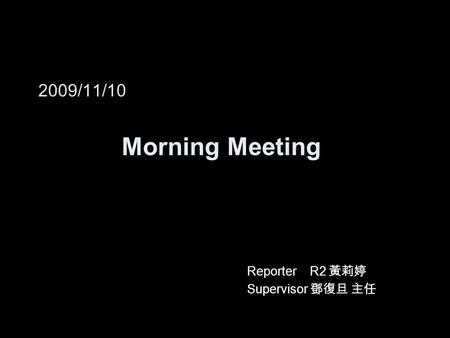 2009/11/10 Morning Meeting Reporter R2 黃莉婷 Supervisor 鄧復旦 主任.