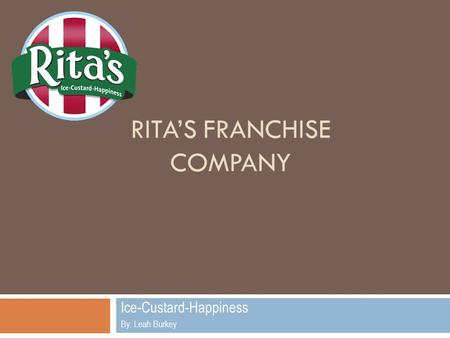 RITA'S FRANCHISE COMPANY Ice-Custard-Happiness By: Leah Burkey.