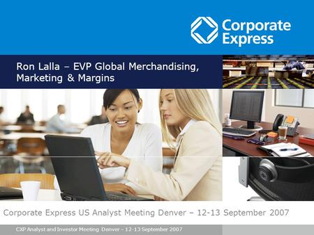 CXP Analyst and Investor Meeting Denver – 12-13 September 2007 Ron Lalla – EVP Global Merchandising, Marketing & Margins Corporate Express US Analyst Meeting.