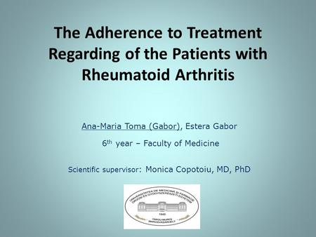 The Adherence to Treatment Regarding of the Patients with Rheumatoid Arthritis Ana-Maria Toma (Gabor), Estera Gabor 6 th year – Faculty of Medicine Scientific.