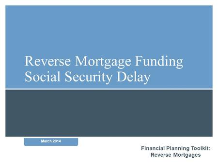Financial Planning Toolkit: Reverse Mortgages March 2014 Reverse Mortgage Funding Social Security Delay.