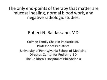 The only end-points of therapy that matter are mucosal healing, normal blood work, and negative radiologic studies. Robert N. Baldassano, MD Colman Family.