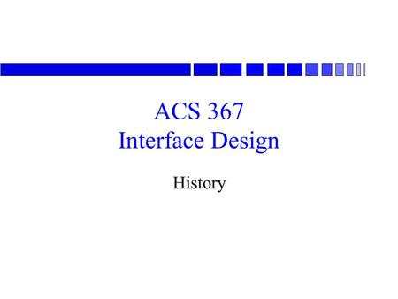 ACS 367 Interface Design History. Brief History n Early research –SRI in 1960s »The very system that I am using to access this information has its intellectual.