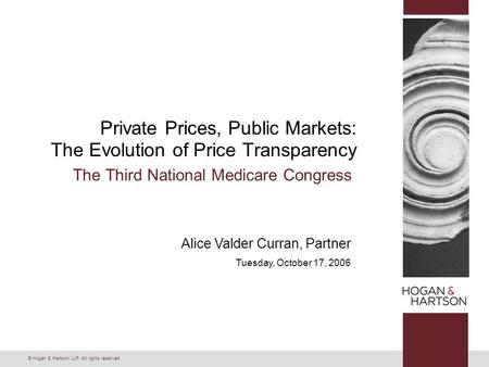 © Hogan & Hartson LLP. All rights reserved. Alice Valder Curran, Partner Tuesday, October 17, 2006 Private Prices, Public Markets: The Evolution of Price.