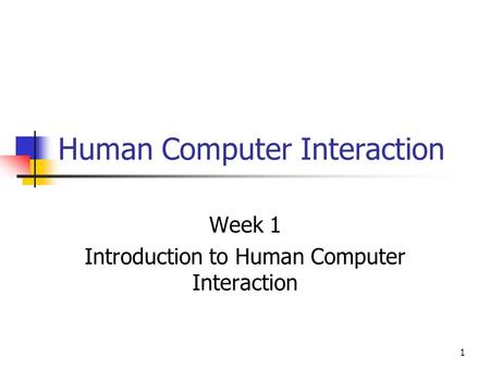 1 Human Computer Interaction Week 1 Introduction to Human Computer Interaction.