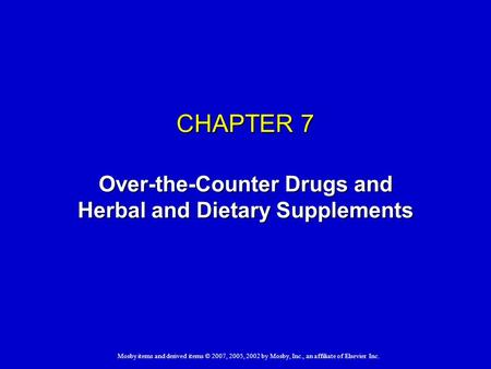 Mosby items and derived items © 2007, 2005, 2002 by Mosby, Inc., an affiliate of Elsevier Inc. CHAPTER 7 Over-the-Counter Drugs and Herbal and Dietary.