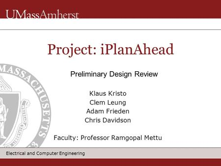 Electrical and Computer Engineering Klaus Kristo Clem Leung Adam Frieden Chris Davidson Faculty: Professor Ramgopal Mettu Project: iPlanAhead Preliminary.