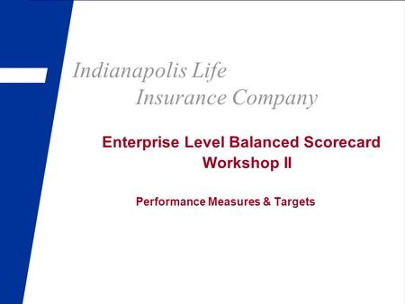 Indianapolis Life Insurance Company Enterprise Level Balanced Scorecard Workshop II Performance Measures & Targets.