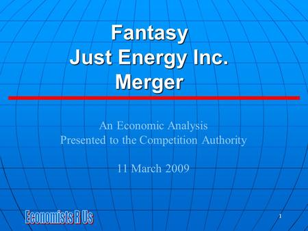 Fantasy Just Energy Inc. Merger An Economic Analysis Presented to the Competition Authority 11 March 2009 1.