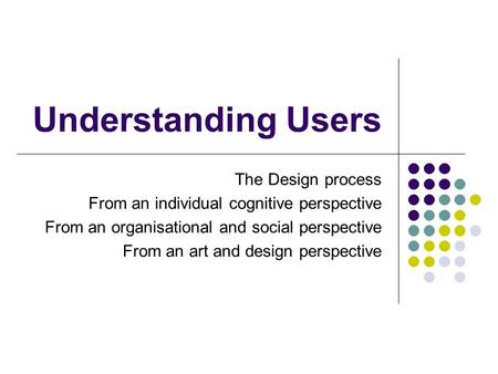 Understanding Users The Design process From an individual cognitive perspective From an organisational and social perspective From an art and design perspective.