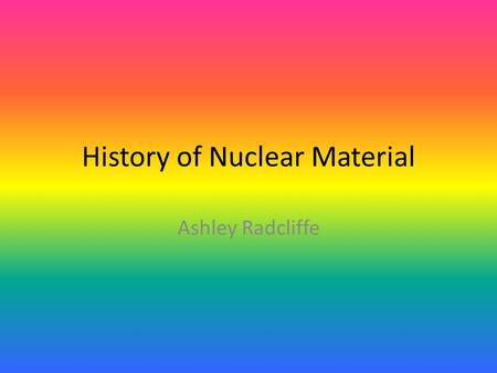 History of Nuclear Material Ashley Radcliffe. Radon is a cancer-causing radioactive element You can not see, taste, or smell it It is found in soil, rock,