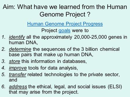 Aim: What have we learned from the Human Genome Project ? Human Genome Project Progress Project goals were togoals 1.identify all the approximately 20,000-25,000.