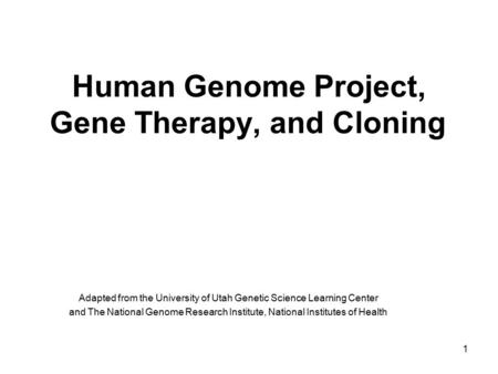 1 Human Genome Project, Gene Therapy, and Cloning Adapted from the University of Utah Genetic Science Learning Center and The National Genome Research.