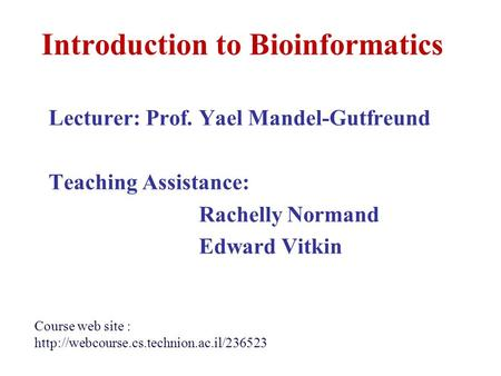 Introduction to Bioinformatics Lecturer: Prof. Yael Mandel-Gutfreund Teaching Assistance: Rachelly Normand Edward Vitkin Course web site :
