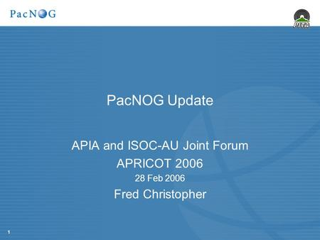 1 PacNOG Update APIA and ISOC-AU Joint Forum APRICOT 2006 28 Feb 2006 Fred Christopher.