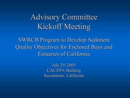 Advisory Committee Kickoff Meeting SWRCB Program to Develop Sediment Quality Objectives for Enclosed Bays and Estuaries of California July 29, 2003 CAL/EPA.
