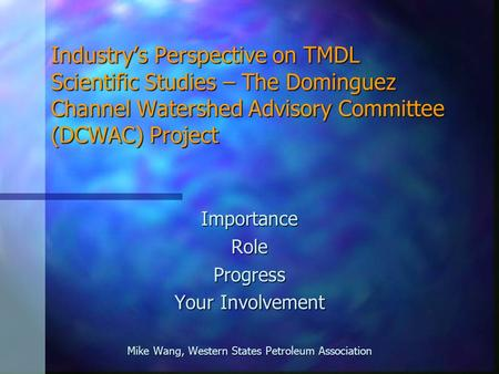 Industry's Perspective on TMDL Scientific Studies – The Dominguez Channel Watershed Advisory Committee (DCWAC) Project ImportanceRoleProgress Your Involvement.