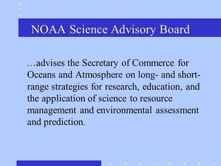 NOAA Science Advisory Board …advises the Secretary of Commerce for Oceans and Atmosphere on long- and short- range strategies for research, education,
