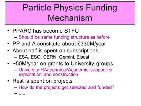 Particle Physics Funding Mechanism PPARC has become STFC –Should be same funding structure as before PP and A constitute about £330M/year About half is.