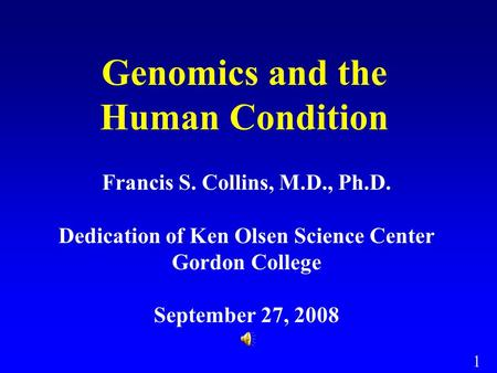1 Genomics and the Human Condition Francis S. Collins, M.D., Ph.D. Dedication of Ken Olsen Science Center Gordon College September 27, 2008.
