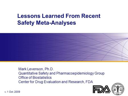 Lessons Learned From Recent Safety Meta-Analyses Mark Levenson, Ph.D. Quantitative Safety and Pharmacoepidemiology Group Office of Biostatistics Center.