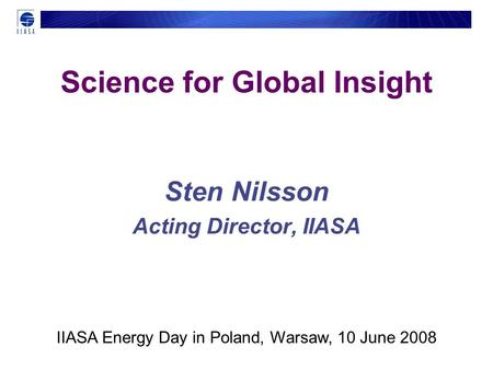 Science for Global Insight Sten Nilsson Acting Director, IIASA IIASA Energy Day in Poland, Warsaw, 10 June 2008.