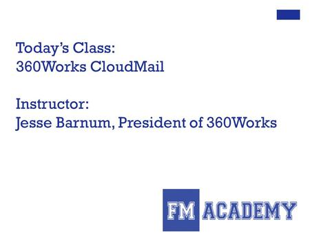 Today's Class: 360Works CloudMail Instructor: Jesse Barnum, President of 360Works.